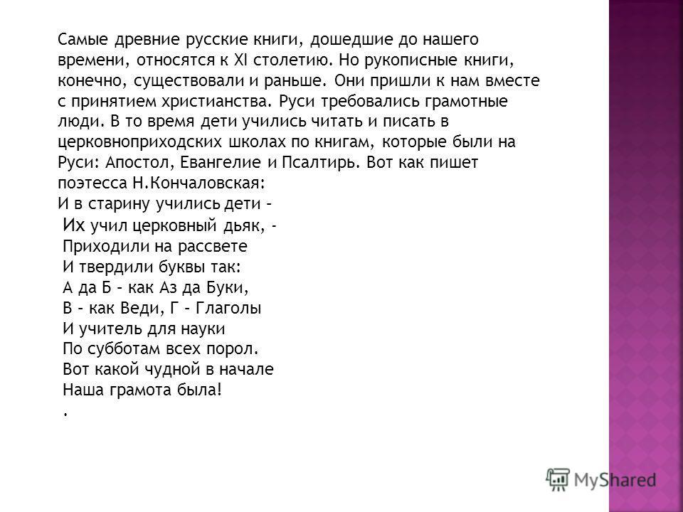 Самые древние русские книги, дошедшие до нашего времени, относятся к XI столетию. Но рукописные книги, конечно, существовали и раньше. Они пришли к нам вместе с принятием христианства. Руси требовались грамотные люди. В то время дети учились читать и