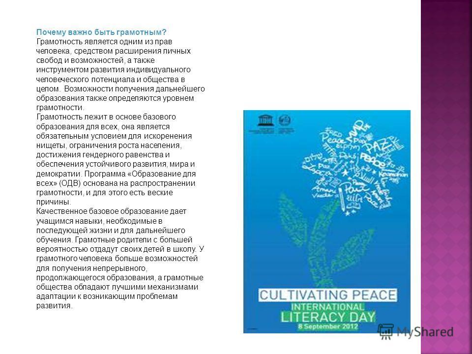 Почему важно быть грамотным? Грамотность является одним из прав человека, средством расширения личных свобод и возможностей, а также инструментом развития индивидуального человеческого потенциала и общества в целом. Возможности получения дальнейшего
