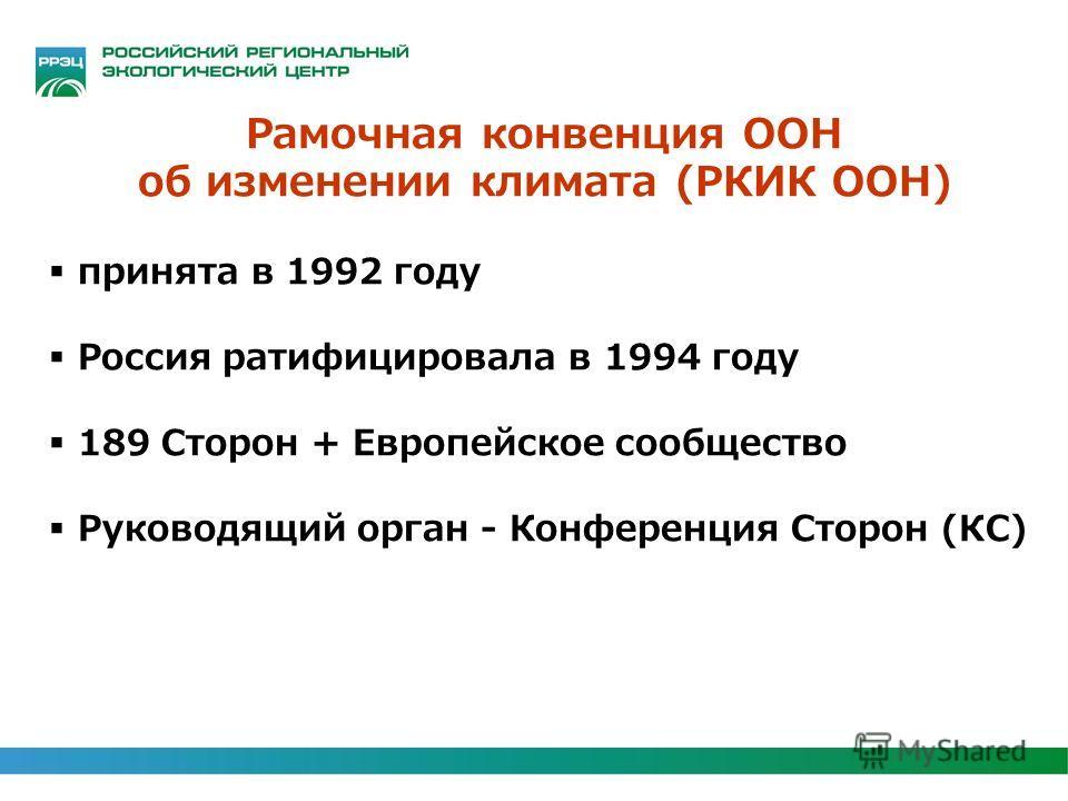 Рамочная конвенция ООН об изменении климата (РКИК ООН) принята в 1992 году Россия ратифицировала в 1994 году 189 Сторон + Европейское сообщество Руководящий орган - Конференция Сторон (КС)