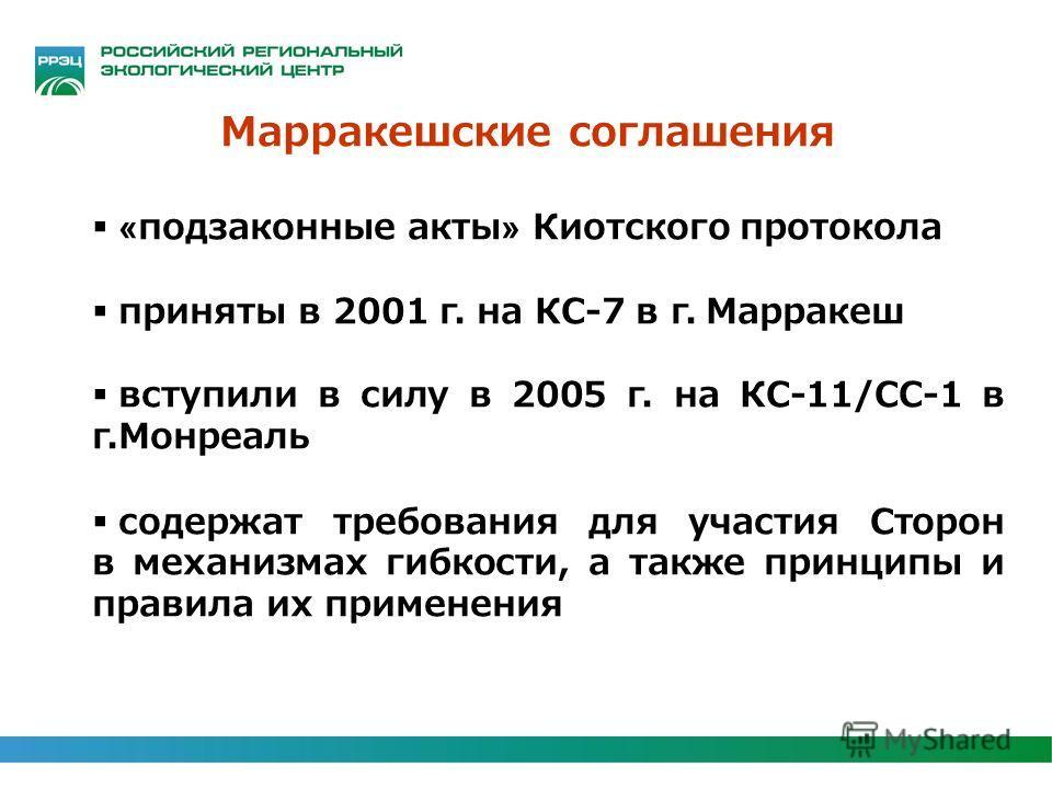 Марракешские соглашения «подзаконные акты» Киотского протокола приняты в 2001 г. на КС-7 в г. Марракеш вступили в силу в 2005 г. на КС-11/СС-1 в г.Монреаль содержат требования для участия Сторон в механизмах гибкости, а также принципы и правила их пр