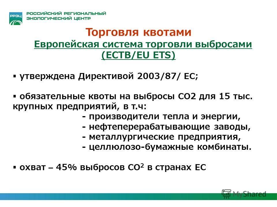 Торговля квотами Европейская система торговли выбросами (ЕСТВ/EU ETS) утверждена Директивой 2003/87/ ЕС; обязательные квоты на выбросы СО2 для 15 тыс. крупных предприятий, в т.ч: - производители тепла и энергии, - нефтеперерабатывающие заводы, - мета