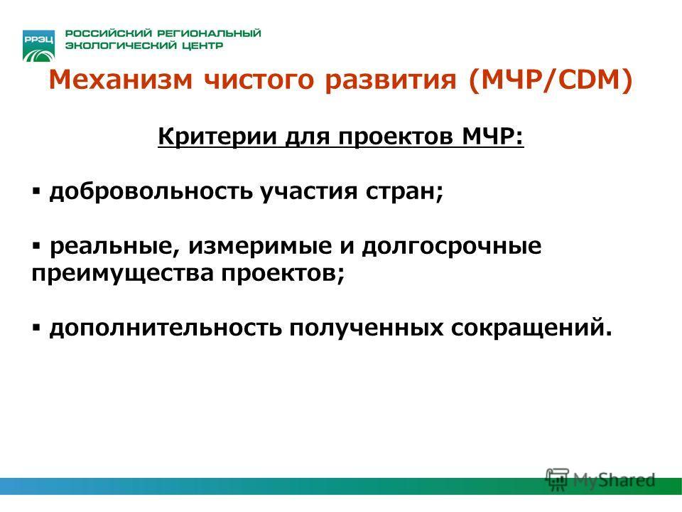 Механизм чистого развития (МЧР/CDM) Критерии для проектов МЧР: добровольность участия стран; реальные, измеримые и долгосрочные преимущества проектов; дополнительность полученных сокращений.