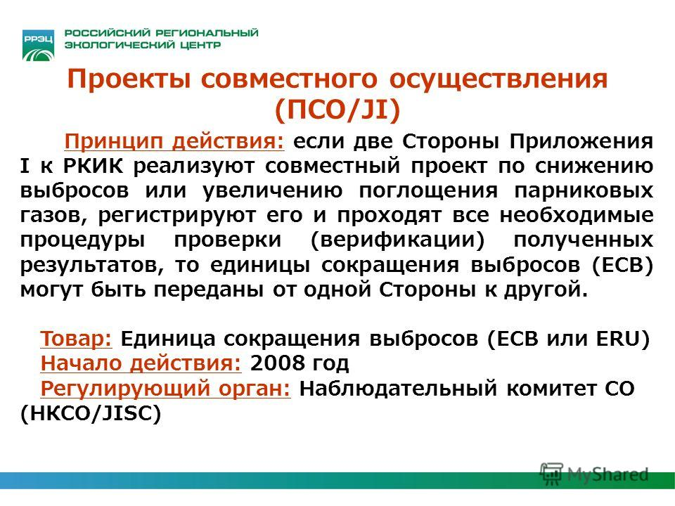 Проекты совместного осуществления (ПСО/JI) Принцип действия: если две Стороны Приложения I к РКИК реализуют совместный проект по снижению выбросов или увеличению поглощения парниковых газов, регистрируют его и проходят все необходимые процедуры прове