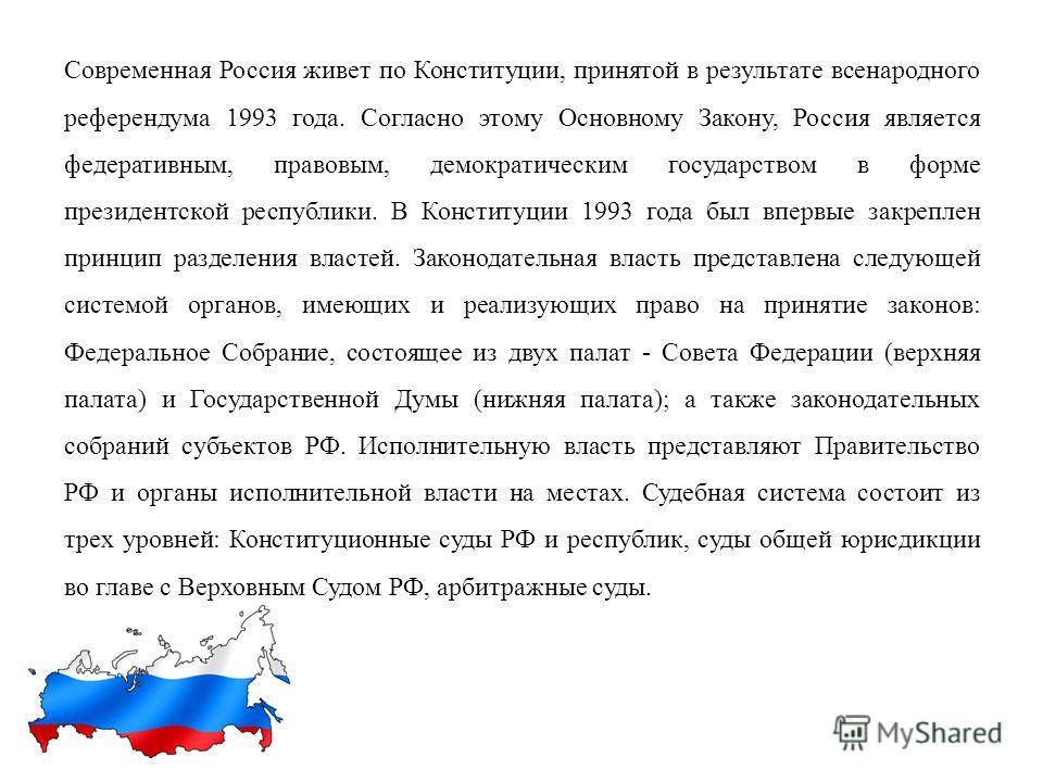 Современная Россия живет по Конституции, принятой в результате всенародного референдума 1993 года. Согласно этому Основному Закону, Россия является федеративным, правовым, демократическим государством в форме президентской республики. В Конституции 1