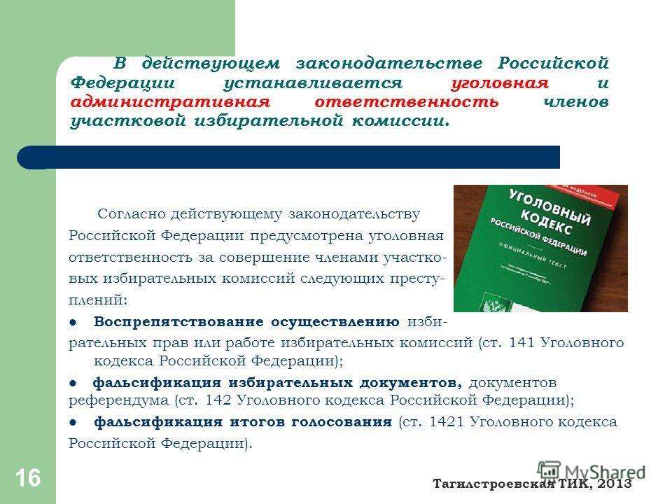 16 В действующем законодательстве Российской Федерации устанавливается уголовная и административная ответственность членов участковой избирательной комиссии. Согласно действующему законодательству Российской Федерации предусмотрена уголовная ответств