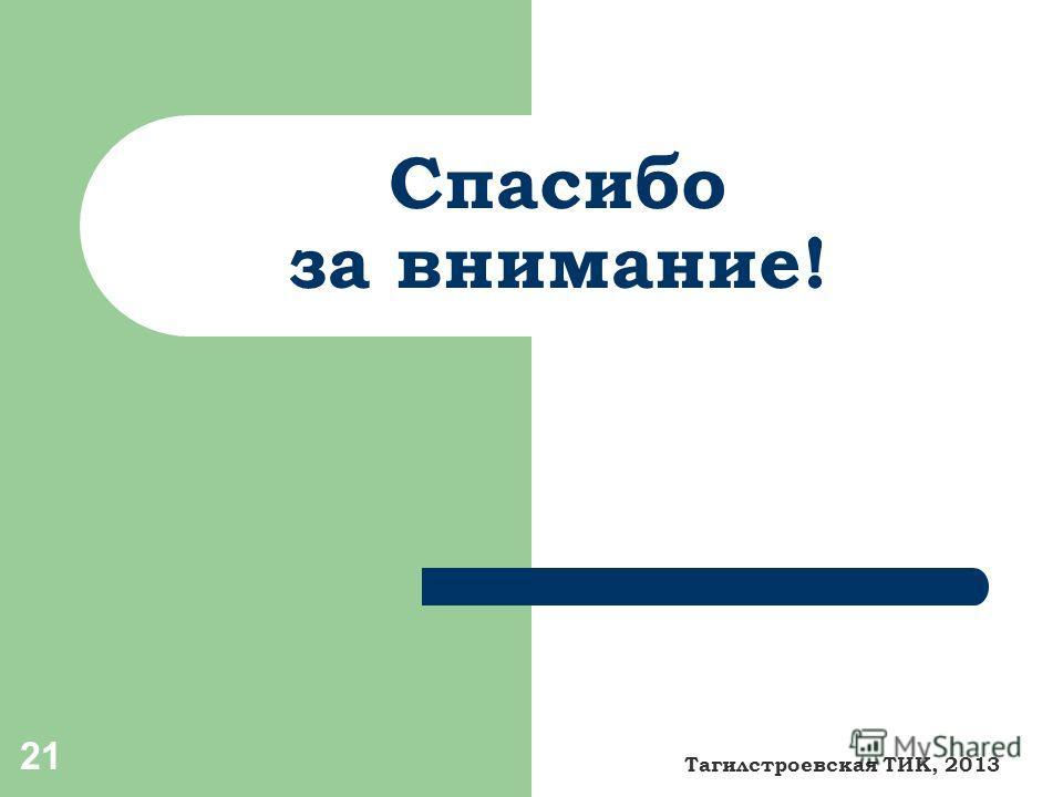 Спасибо за внимание! 21 Тагилстроевская ТИК, 2013