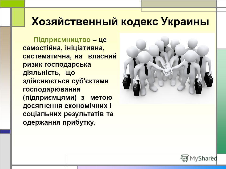 5 Хозяйственный кодекс Украины Підприємництво – це самостійна, ініціативна, систематична, на власний ризик господарська діяльність, що здійснюється суб'єктами господарювання (підприємцями) з метою досягнення економічних і соціальних результатів та од