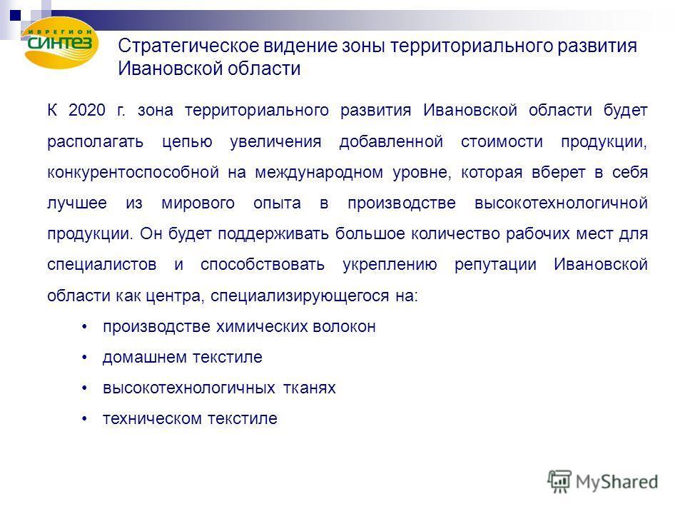 Стратегическое видение зоны территориального развития Ивановской области К 2020 г. зона территориального развития Ивановской области будет располагать цепью увеличения добавленной стоимости продукции, конкурентоспособной на международном уровне, кото
