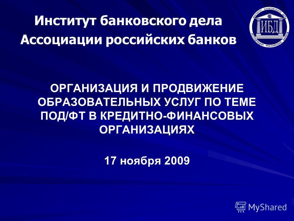 ОРГАНИЗАЦИЯ И ПРОДВИЖЕНИЕ ОБРАЗОВАТЕЛЬНЫХ УСЛУГ ПО ТЕМЕ ПОД/ФТ В КРЕДИТНО-ФИНАНСОВЫХ ОРГАНИЗАЦИЯХ 17 ноября 2009 Институт банковского дела Ассоциации российских банков