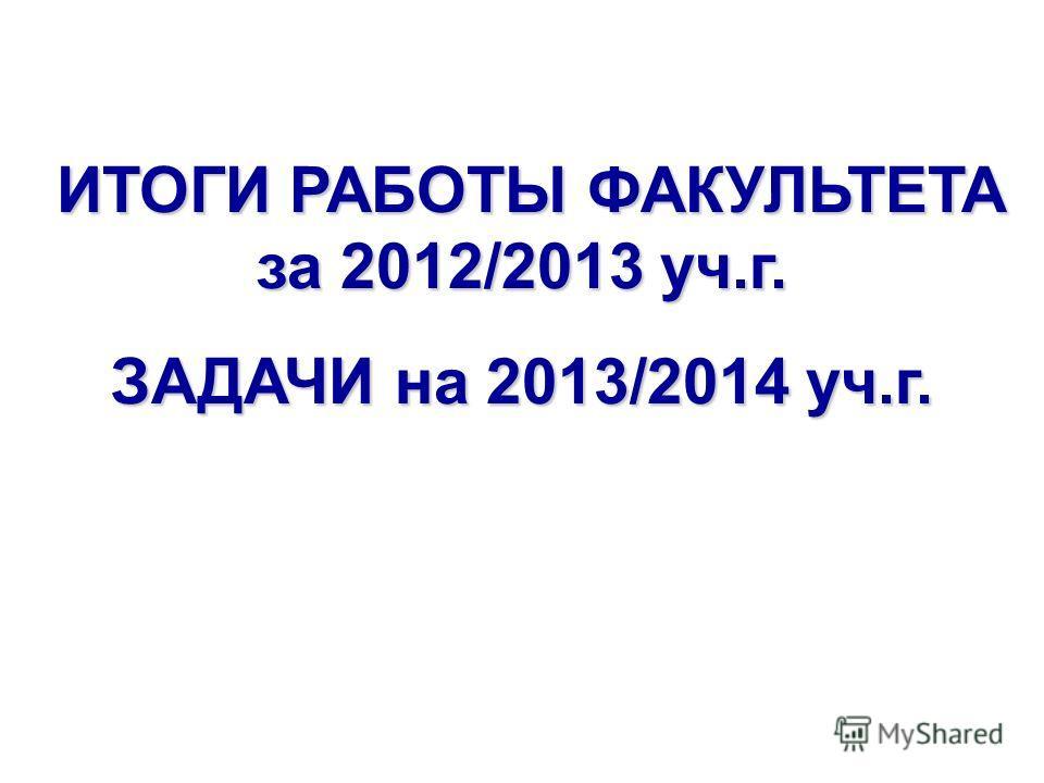 ИТОГИ РАБОТЫ ФАКУЛЬТЕТА за 2012/2013 уч.г. ИТОГИ РАБОТЫ ФАКУЛЬТЕТА за 2012/2013 уч.г. ЗАДАЧИ на 2013/2014 уч.г.