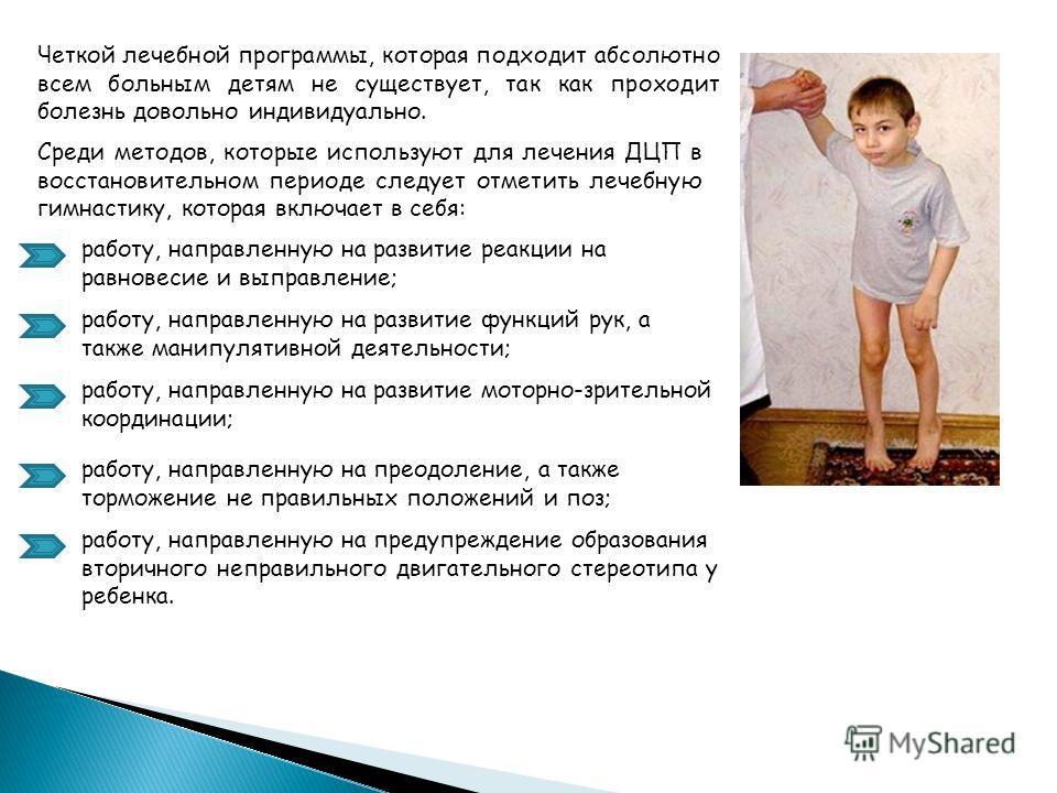 Четкой лечебной программы, которая подходит абсолютно всем больным детям не существует, так как проходит болезнь довольно индивидуально. Среди методов, которые используют для лечения ДЦП в восстановительном периоде следует отметить лечебную гимнастик