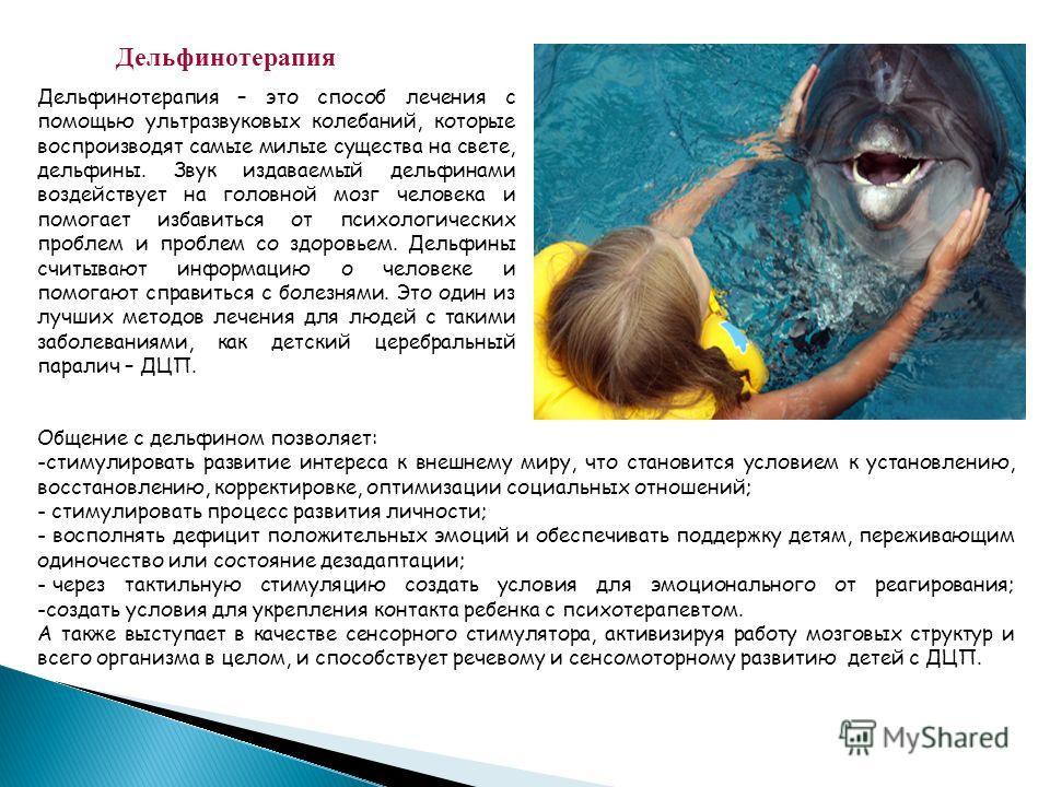Дельфинотерапия Дельфинотерапия – это способ лечения с помощью ультразвуковых колебаний, которые воспроизводят самые милые существа на свете, дельфины. Звук издаваемый дельфинами воздействует на головной мозг человека и помогает избавиться от психоло