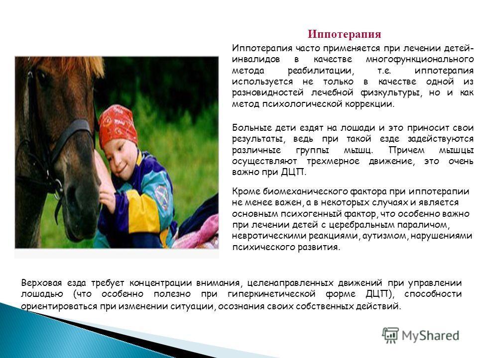 Иппотерапия Больные дети ездят на лошади и это приносит свои результаты, ведь при такой езде задействуются различные группы мышц. Причем мышцы осуществляют трехмерное движение, это очень важно при ДЦП. Иппотерапия часто применяется при лечении детей-