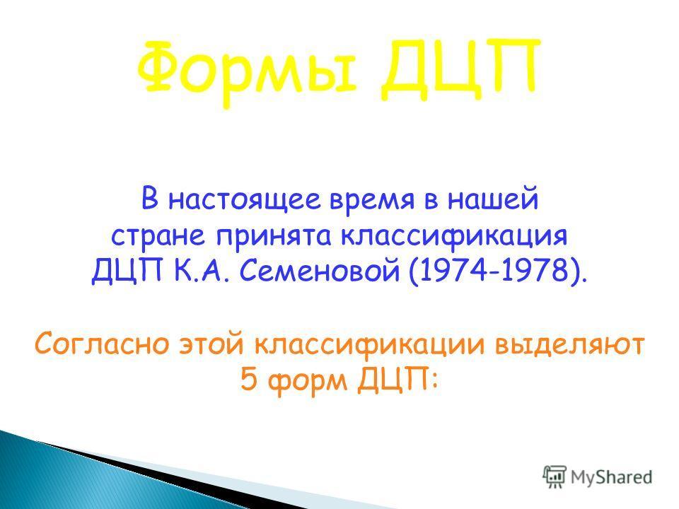 Формы ДЦП В настоящее время в нашей стране принята классификация ДЦП К.А. Семеновой (1974-1978). Согласно этой классификации выделяют 5 форм ДЦП: