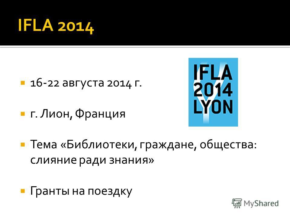 16-22 августа 2014 г. г. Лион, Франция Тема «Библиотеки, граждане, общества: слияние ради знания» Гранты на поездку
