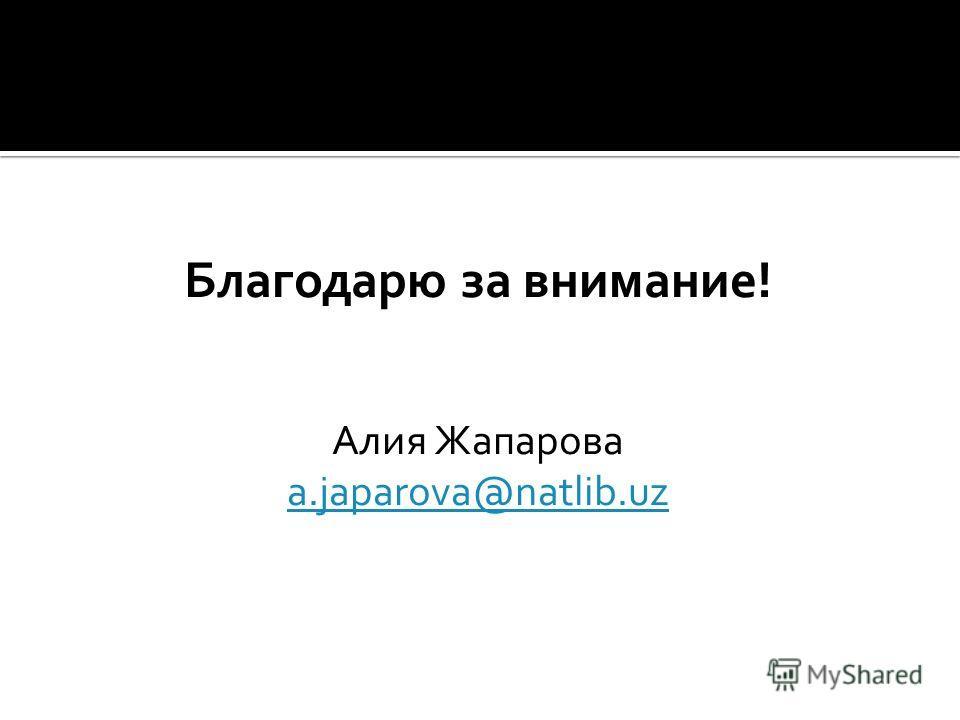 Благодарю за внимание! Алия Жапарова a.japarova@natlib.uz