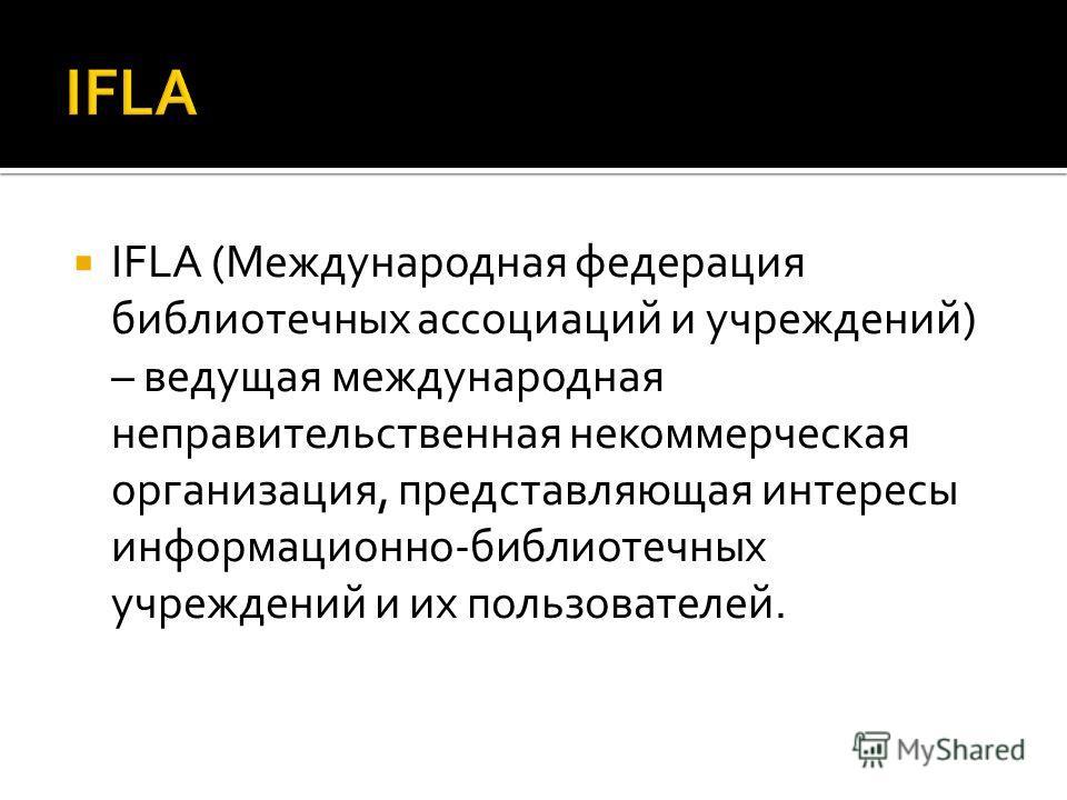 IFLA (Международная федерация библиотечных ассоциаций и учреждений) – ведущая международная неправительственная некоммерческая организация, представляющая интересы информационно-библиотечных учреждений и их пользователей.