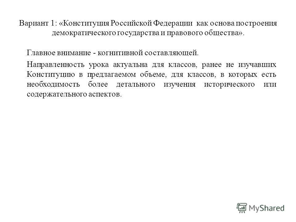 Вариант 1: «Конституция Российской Федерации как основа построения демократического государства и правового общества». Главное внимание - когнитивной составляющей. Направленность урока актуальна для классов, ранее не изучавших Конституцию в предлагае