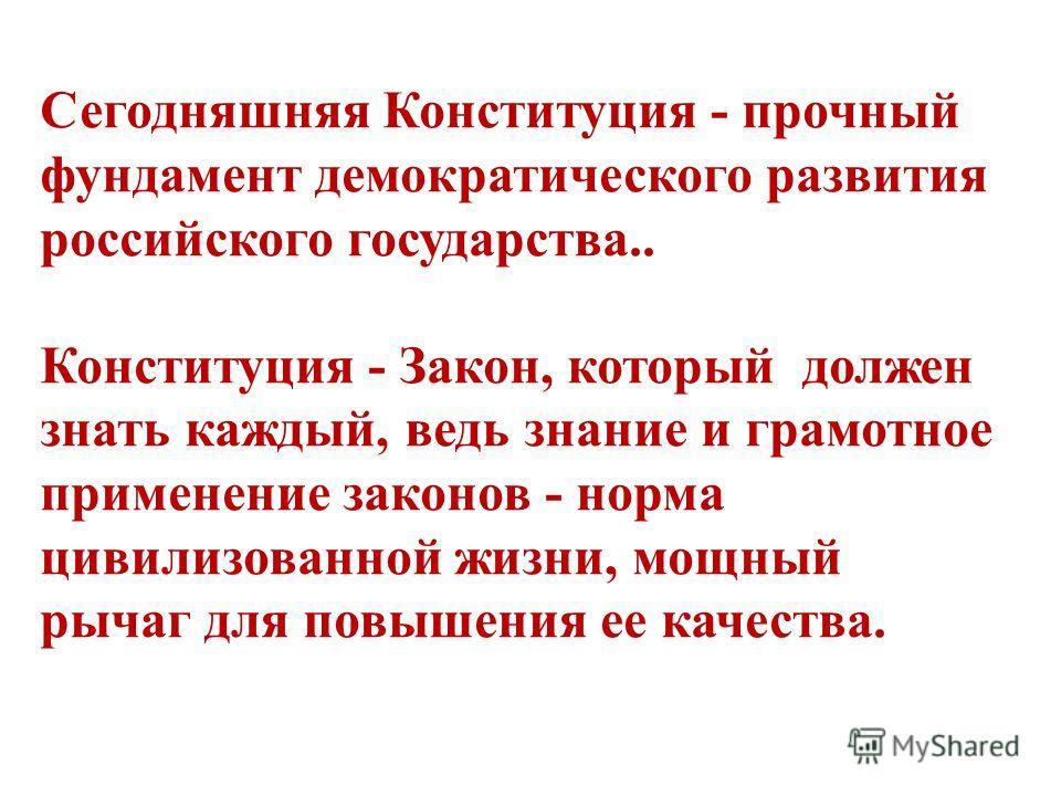 Сегодняшняя Конституция - прочный фундамент демократического развития российского государства.. Конституция - Закон, который должен знать каждый, ведь знание и грамотное применение законов - норма цивилизованной жизни, мощный рычаг для повышения ее к
