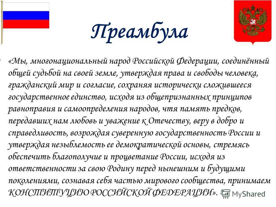 Преамбула «Мы, многонациональный народ Российской Федерации, соединённый общей судьбой на своей земле, утверждая права и свободы человека, гражданский мир и согласие, сохраняя исторически сложившееся государственное единство, исходя из общепризнанных