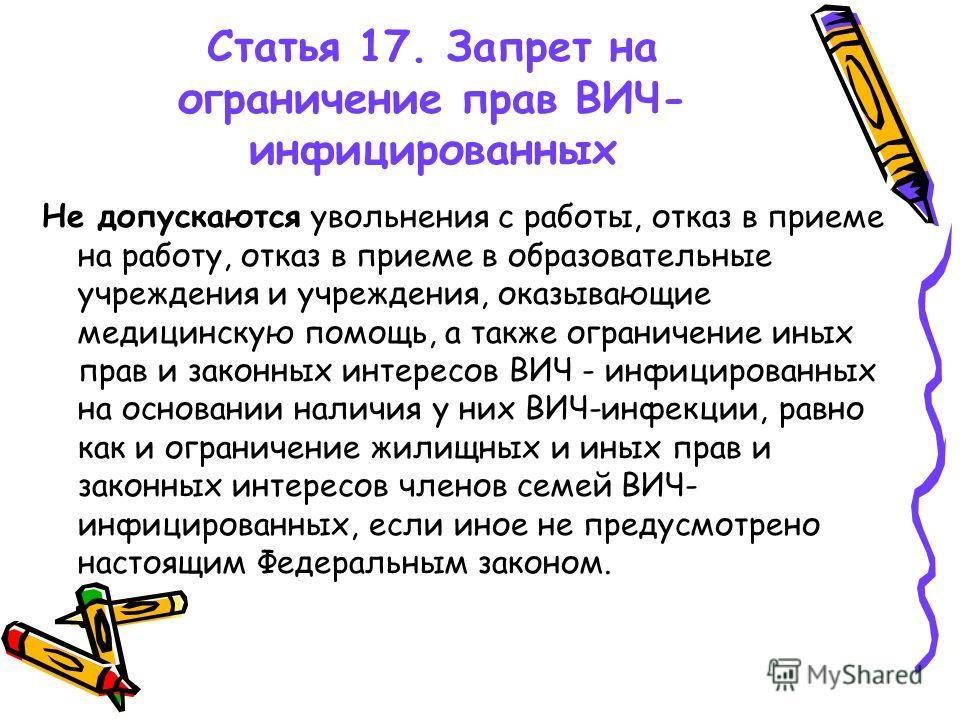 Статья 17. Запрет на ограничение прав ВИЧ- инфицированных Не допускаются увольнения с работы, отказ в приеме на работу, отказ в приеме в образовательные учреждения и учреждения, оказывающие медицинскую помощь, а также ограничение иных прав и законных
