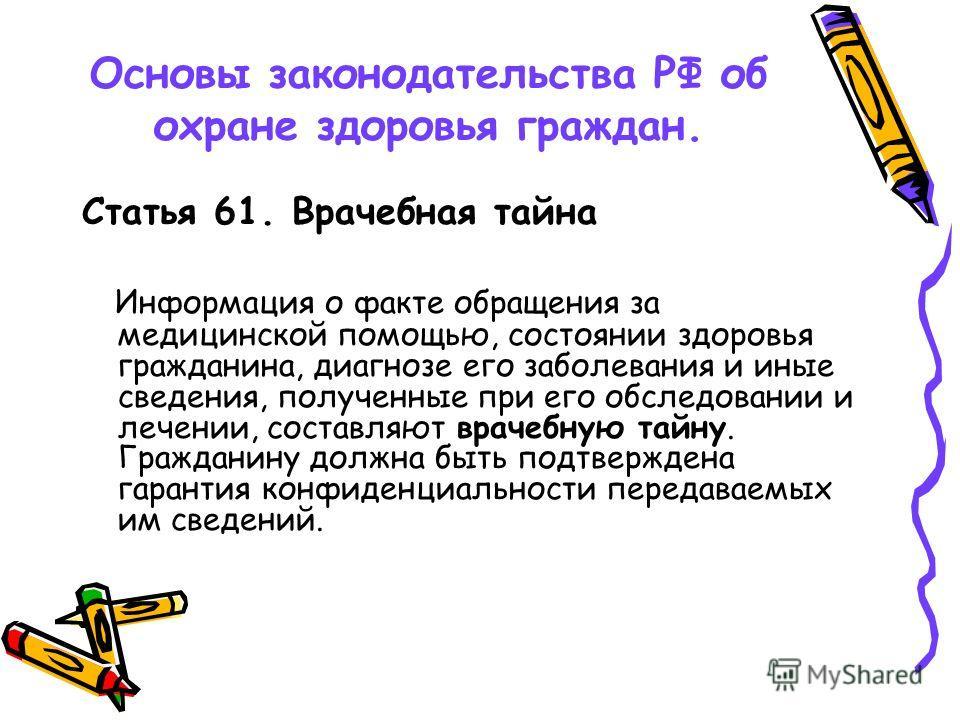 Основы законодательства РФ об охране здоровья граждан. Статья 61. Врачебная тайна Информация о факте обращения за медицинской помощью, состоянии здоровья гражданина, диагнозе его заболевания и иные сведения, полученные при его обследовании и лечении,