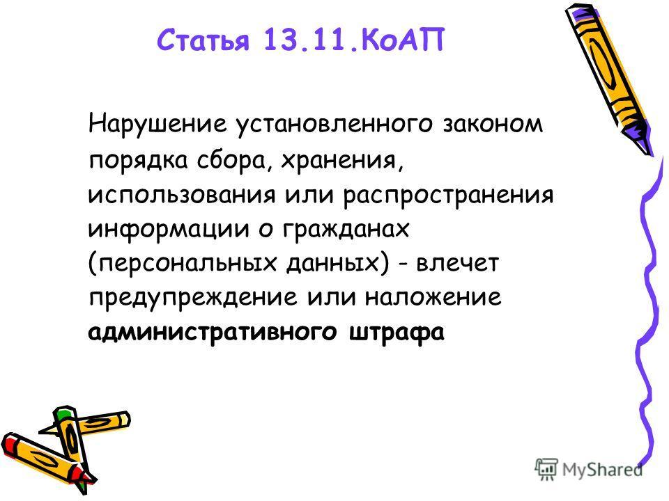 Статья 13.11.КоАП Нарушение установленного законом порядка сбора, хранения, использования или распространения информации о гражданах (персональных данных) - влечет предупреждение или наложение административного штрафа