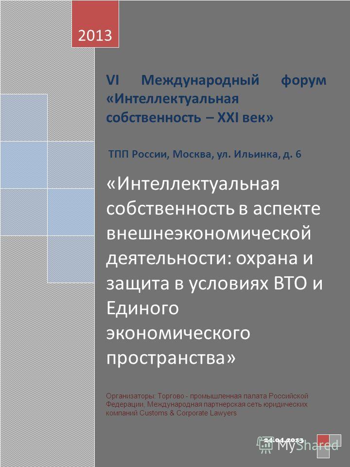 VI Международный форум «Интеллектуальная собственность – XXI век» ТПП России, Москва, ул. Ильинка, д. 6 «Интеллектуальная собственность в аспекте внешнеэкономической деятельности: охрана и защита в условиях ВТО и Единого экономического пространства»