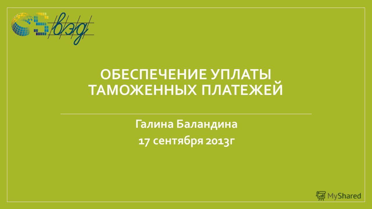 ОБЕСПЕЧЕНИЕ УПЛАТЫ ТАМОЖЕННЫХ ПЛАТЕЖЕЙ Галина Баландина 17 сентября 2013г