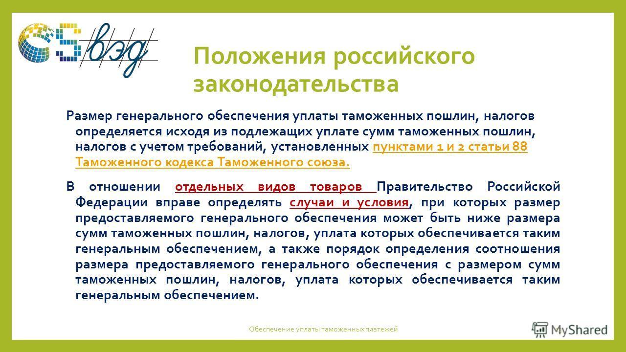 Положения российского законодательства Размер генерального обеспечения уплаты таможенных пошлин, налогов определяется исходя из подлежащих уплате сумм таможенных пошлин, налогов с учетом требований, установленных пунктами 1 и 2 статьи 88 Таможенного