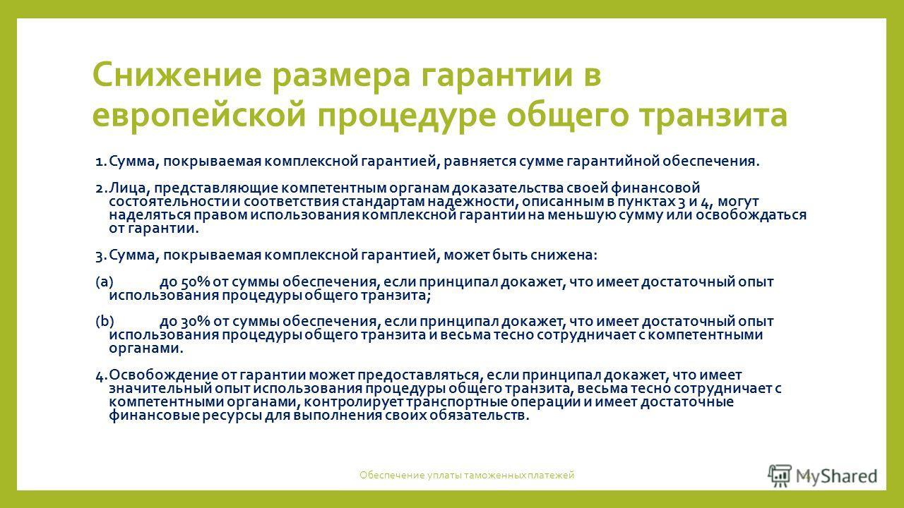 Снижение размера гарантии в европейской процедуре общего транзита 1.Сумма, покрываемая комплексной гарантией, равняется сумме гарантийной обеспечения. 2.Лица, представляющие компетентным органам доказательства своей финансовой состоятельности и соотв
