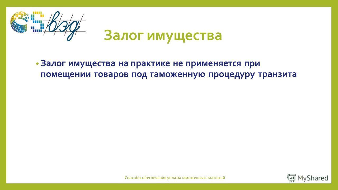 Залог имущества Залог имущества на практике не применяется при помещении товаров под таможенную процедуру транзита Способы обеспечения уплаты таможенных платежей27