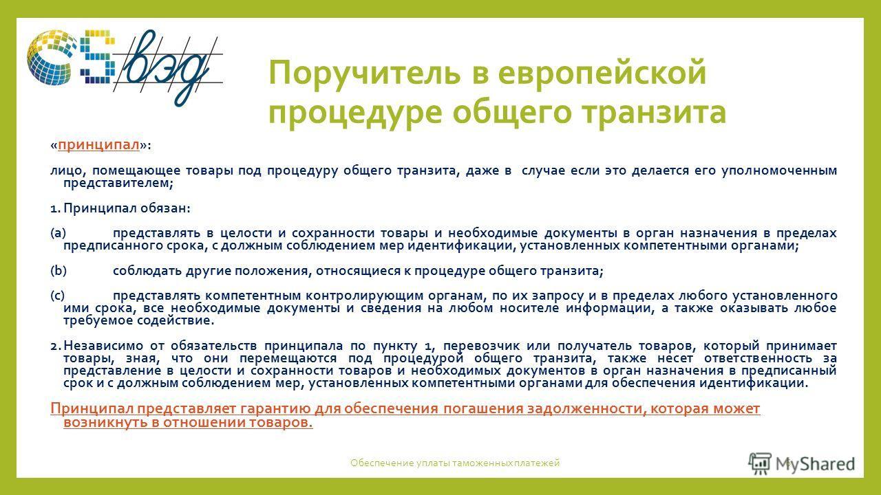 Поручитель в европейской процедуре общего транзита « принципал »: лицо, помещающее товары под процедуру общего транзита, даже в случае если это делается его уполномоченным представителем; 1.Принципал обязан: (а)представлять в целости и сохранности то