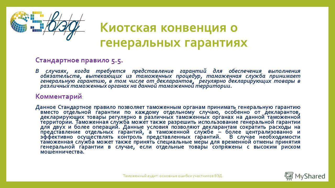 Киотская конвенция о генеральных гарантиях Стандартное правило 5.5. В случаях, когда требуется представление гарантий для обеспечения выполнения обязательств, вытекающих из таможенных процедур, таможенная служба принимает генеральную гарантию, в том