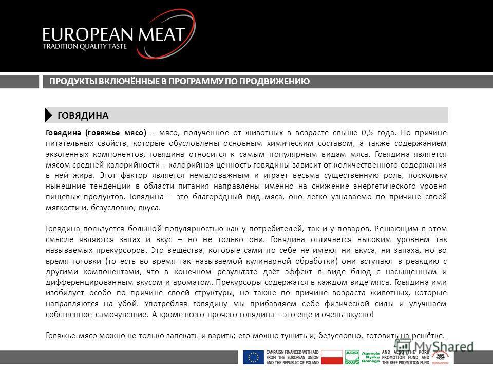 ПРОДУКТЫ ВКЛЮЧЁННЫЕ В ПРОГРАММУ ПО ПРОДВИЖЕНИЮ ГОВЯДИНА Говядина (говяжье мясо) – мясо, полученное от животных в возрасте свыше 0,5 года. По причине питательных свойств, которые обусловлены основным химическим составом, а также содержанием экзогенных