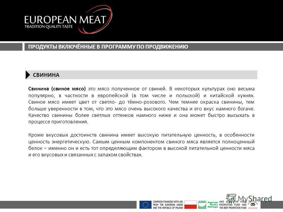 ПРОДУКТЫ ВКЛЮЧЁННЫЕ В ПРОГРАММУ ПО ПРОДВИЖЕНИЮ СВИНИНА Свинина (свиное мясо) это мясо полученное от свиней. В некоторых культурах оно весьма популярно, в частности в европейской (в том числе и польской) и китайской кухнях. Свиное мясо имеет цвет от с
