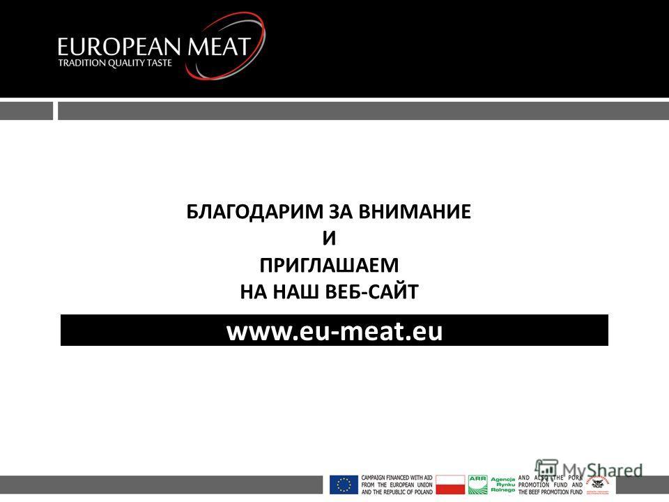 БЛАГОДАРИМ ЗА ВНИМАНИЕ И ПРИГЛАШАЕМ НА НАШ ВЕБ-САЙТ www.eu-meat.eu