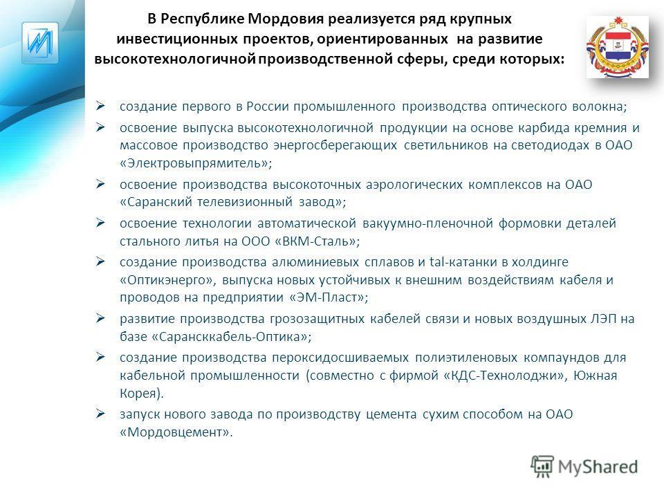 В Республике Мордовия реализуется ряд крупных инвестиционных проектов, ориентированных на развитие высокотехнологичной производственной сферы, среди которых: создание первого в России промышленного производства оптического волокна; освоение выпуска в