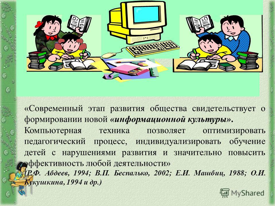 «Современный этап развития общества свидетельствует о формировании новой «информационной культуры». Компьютерная техника позволяет оптимизировать педагогический процесс, индивидуализировать обучение детей с нарушениями развития и значительно повысить