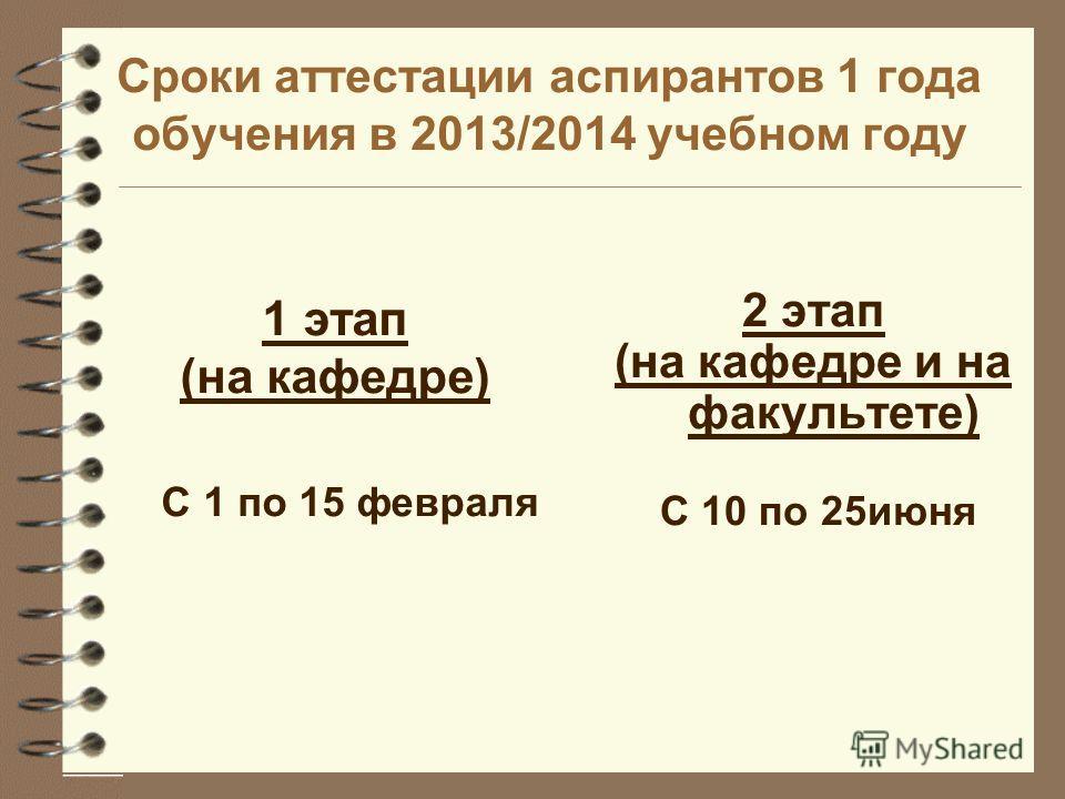 Сроки аттестации аспирантов 1 года обучения в 2013/2014 учебном году 1 этап (на кафедре) С 1 по 15 февраля 2 этап (на кафедре и на факультете) С 10 по 25июня