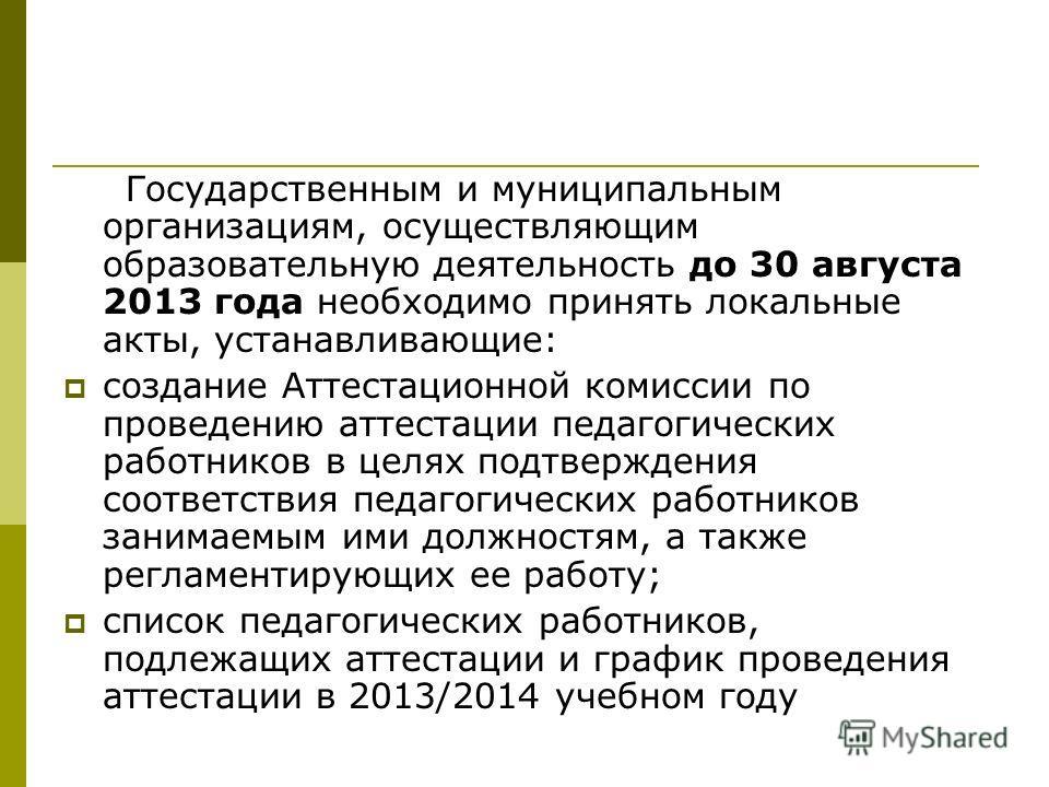 Государственным и муниципальным организациям, осуществляющим образовательную деятельность до 30 августа 2013 года необходимо принять локальные акты, устанавливающие: создание Аттестационной комиссии по проведению аттестации педагогических работников