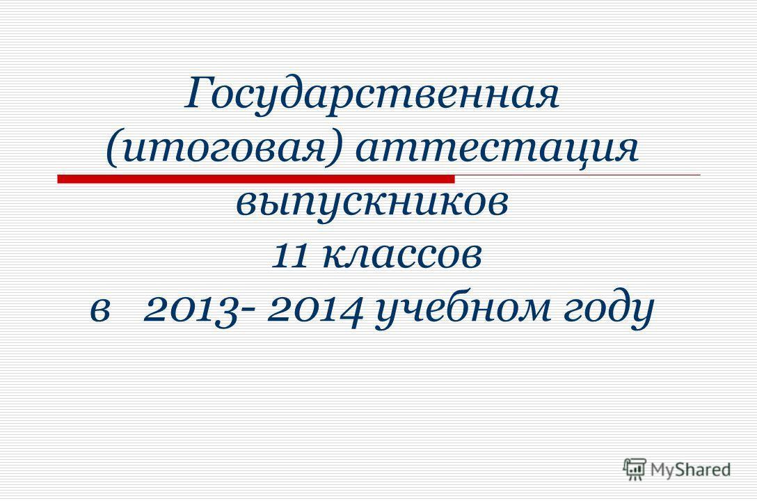 Государственная (итоговая) аттестация выпускников 11 классов в 2013- 2014 учебном году