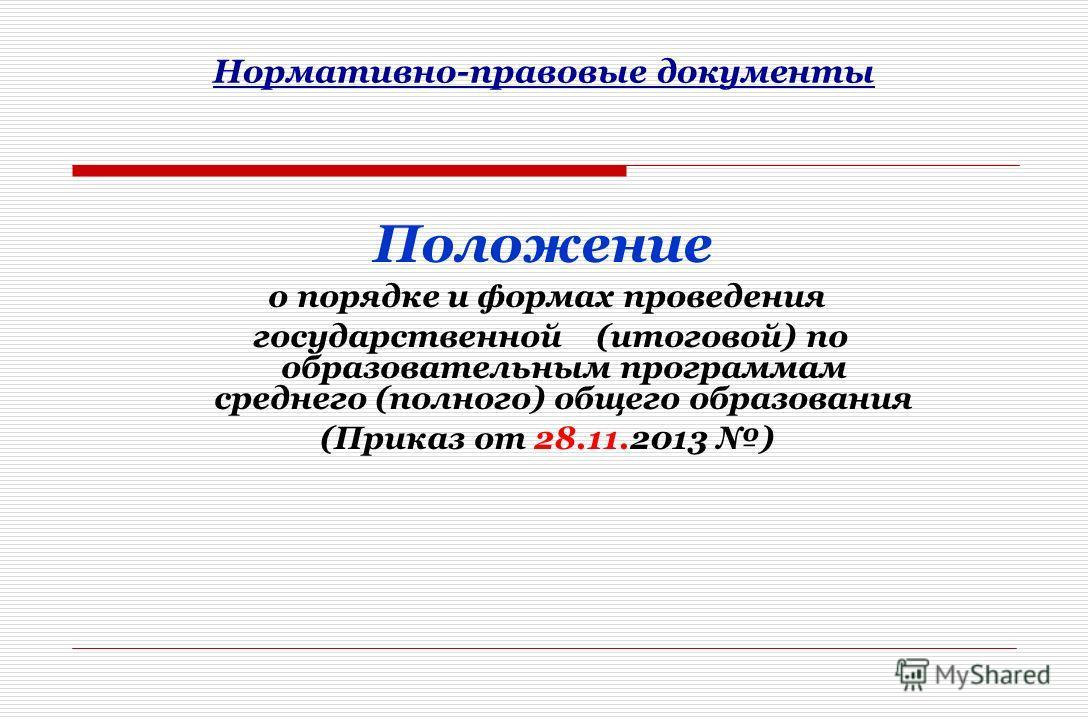 Нормативно-правовые документы Положение о порядке и формах проведения государственной (итоговой) по образовательным программам среднего (полного) общего образования (Приказ от 28.11.2013 )