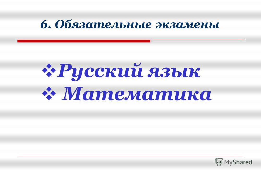 6. Обязательные экзамены Русский язык Математика