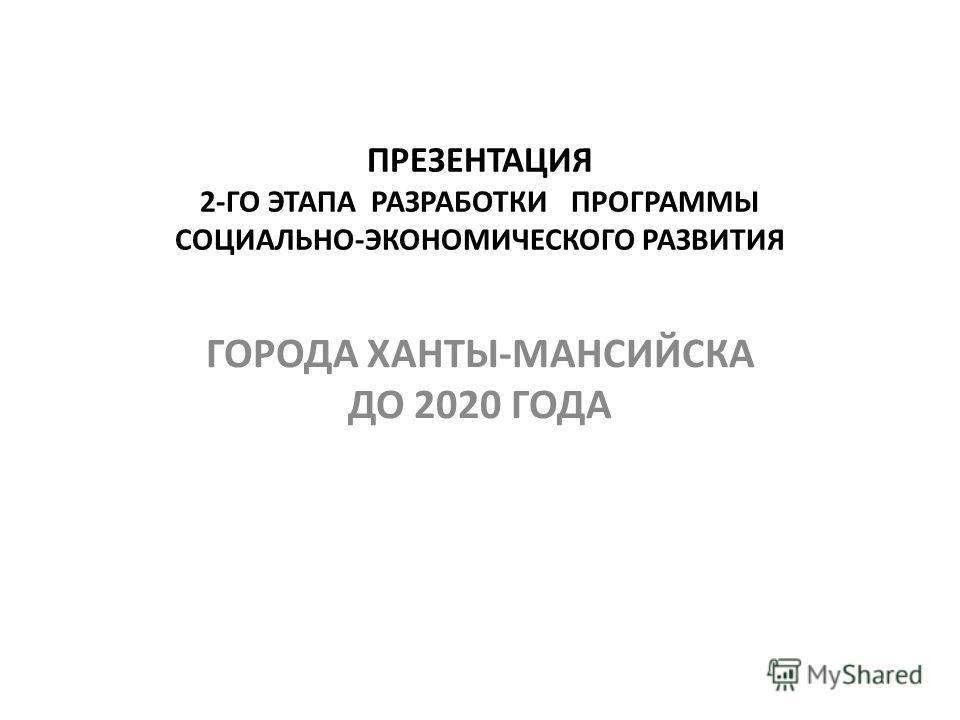 ПРЕЗЕНТАЦИЯ 2-ГО ЭТАПА РАЗРАБОТКИ ПРОГРАММЫ СОЦИАЛЬНО-ЭКОНОМИЧЕСКОГО РАЗВИТИЯ ГОРОДА ХАНТЫ-МАНСИЙСКА ДО 2020 ГОДА