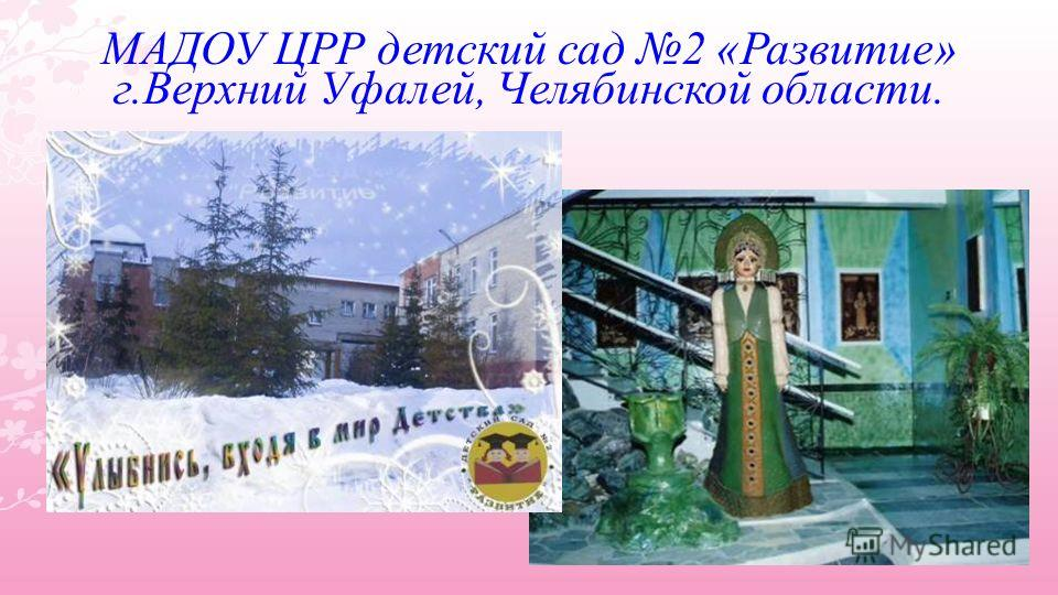 МАДОУ ЦРР детский сад 2 «Развитие» г.Верхний Уфалей, Челябинской области.