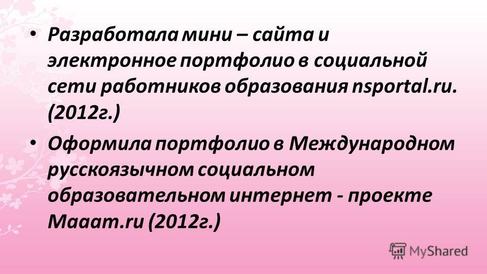 Разработала мини – сайта и электронное портфолио в социальной сети работников образования nsportal.ru. (2012г.) Оформила портфолио в Международном русскоязычном социальном образовательном интернет - проекте Maaam.ru (2012г.)