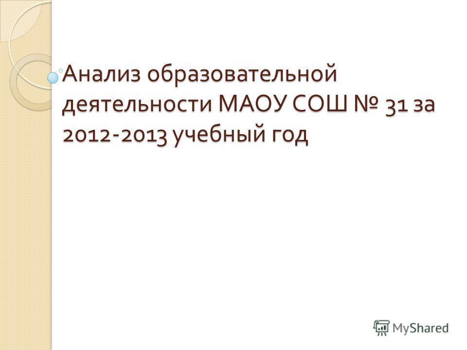 Анализ образовательной деятельности МАОУ СОШ 31 за 2012-2013 учебный год