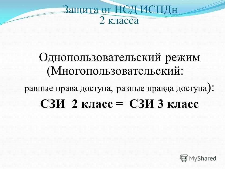 Защита от НСД ИСПДн 2 класса Однопользовательский режим (Многопользовательский: равные права доступа, разные правда доступа ): СЗИ 2 класс = СЗИ 3 класс