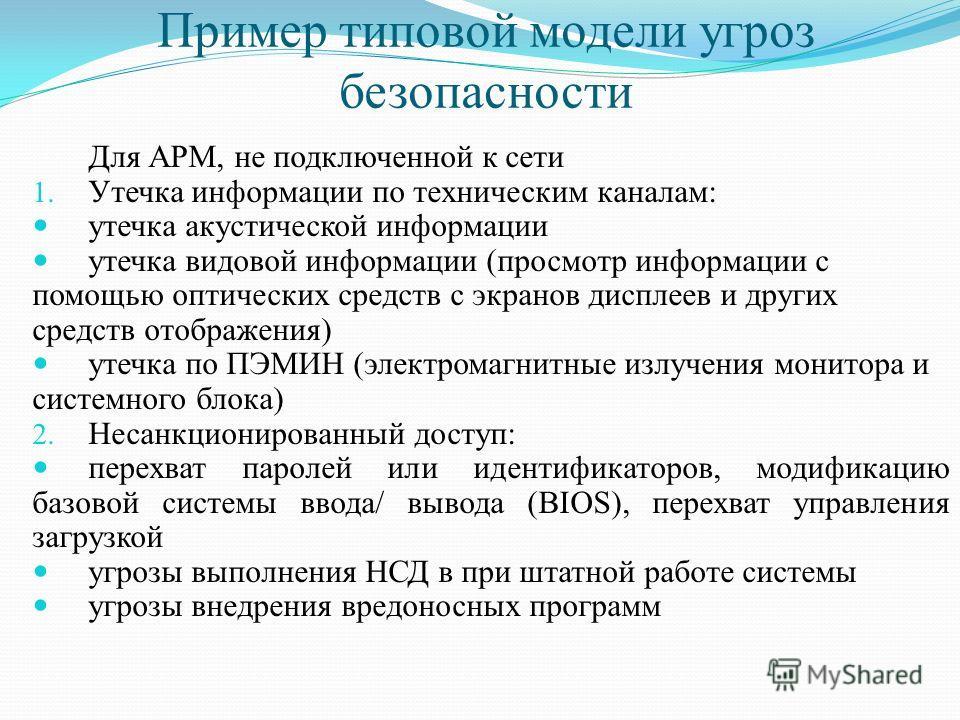 Пример типовой модели угроз безопасности Для АРМ, не подключенной к сети 1. Утечка информации по техническим каналам: утечка акустической информации утечка видовой информации (просмотр информации с помощью оптических средств с экранов дисплеев и друг